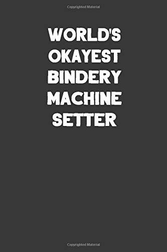 World's Okayest Bindery Machine Setter: Blank Lined Notebook Journal to Write (Best Tech Kostüm)