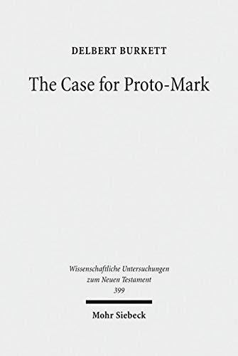 The Case for Proto-Mark: A Study in the Synoptic Problem (Wissenschaftliche Untersuchungen zum Neuen Testament)