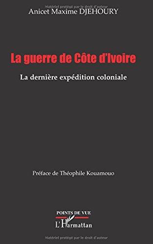 La guerre de Côte d'Ivoire: La dernière expédition coloniale par Anicet Maxime Djehoury
