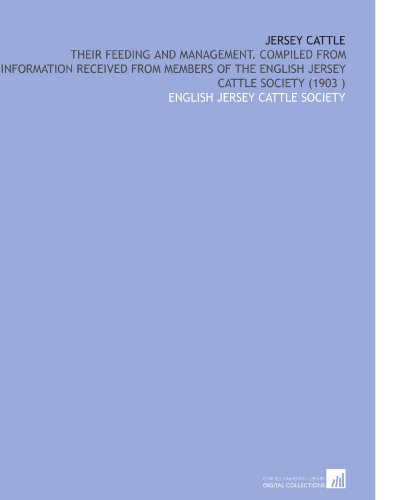 Jersey Cattle: Their Feeding and Management. Compiled From Information Received From Members of the English Jersey Cattle Society (1903) por English Jersey Cattle Society