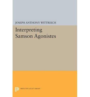 [(Interpreting Samson Agonistes)] [Author: Joseph Anthony Wittreich] published on (July, 2014)