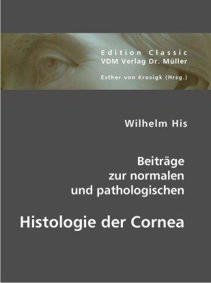 Wilhelm His: Beiträge zur normalen und pathologischen Histologie der Cornea