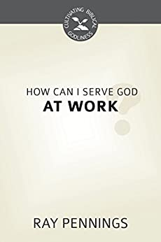 How Can I Serve God at Work? (Cultivating Biblical Godliness) (English Edition) di [Pennings, Ray]
