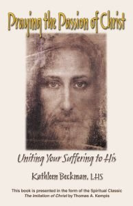 Praying the Passion of the Christ: Uniting Your Suffering to His