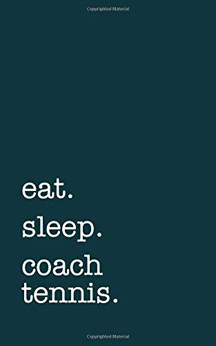 Eat. sleep. coach tennis. - Lined Notebook: Writing Journal