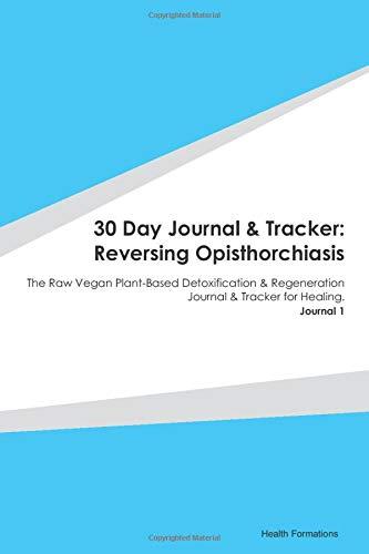 30 Day Journal & Tracker: Reversing Opisthorchiasis: The Raw Vegan Plant-Based Detoxification & Regeneration Journal & Tracker for Healing. Journal 1