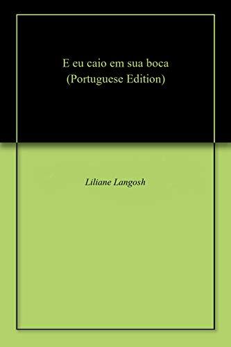 E eu caio em sua boca (Portuguese Edition) por Liliane Langosh