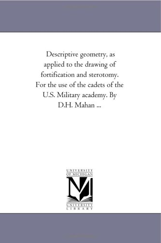 Descriptive geometry, as applied to the drawing of fortification and sterotomy. For the use of the cadets of the U.S. Military academy. By D.H. Mahan ...