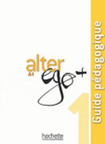 Alter EGO +: Guide Pedagogique 1 par Annie Berthet, Emmanuelle Daill, Catherine Hugot, Veronique M Kizirian, Monique Waendendries