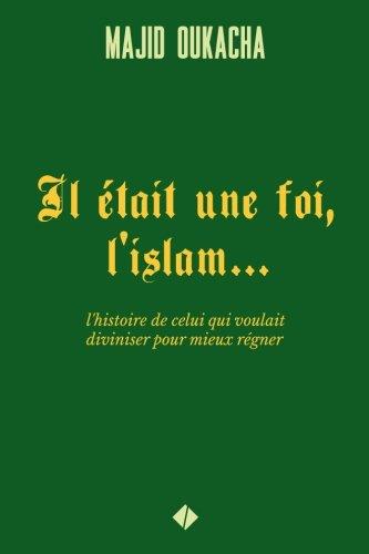 Il était une foi, l'islam.: l'histoire de celui qui voulait diviniser pour mieux régner par Majid Oukacha