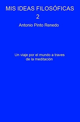 MIS IDEAS FILOSÓFICAS 2: Un viaje por el mundo a traves de la meditación por Antonio Pinto Renedo