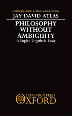 [(Philosophy without Ambiguity: A Logico-linguistic Essay)] [Author: Jay David Atlas] published on (October, 1989)