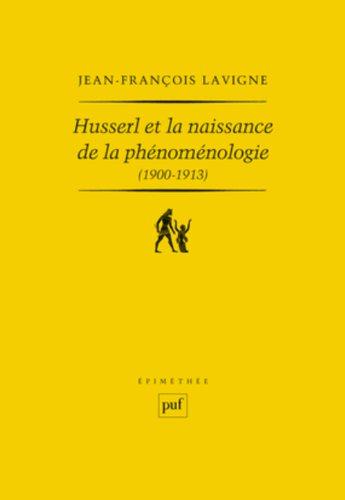 Husserl et la naissance de la phénoménologie (1900-1913) : Des Recherches logiques aux Ideen : la genèse de l'idéalisme transcendantal phénoménologique par Jean-François Lavigne