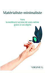 Matérialiste-minimaliste: Vers la meilleure version de vous-même grâce à vos objets (French Edition)