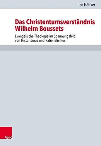 Das Christentumsverständnis Wilhelm Boussets: Evangelische Theologie im Spannungsfeld von Historismus und Rationalismus (Forschungen zur Kirchen- und Dogmengeschichte)
