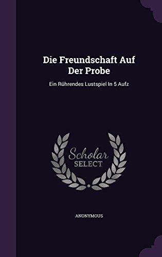 Die Freundschaft Auf Der Probe: Ein Ruhrendes Lustspiel in 5 Aufz