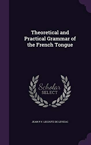 Theoretical and Practical Grammar of the French Tongue