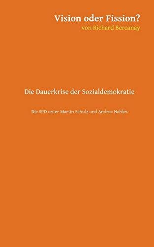Vision oder Fission?: Die Dauerkrise der Sozialdemokratie - Die SPD unter Martin Schulz und Andrea Nahles.