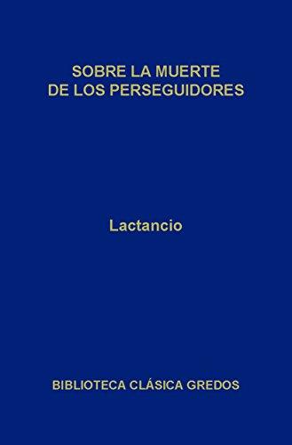 Sobre la muerte de los perseguidores (Biblioteca Clásica Gredos nº 46) por Lactancio