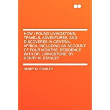 [How I Found Livingstone; Travels, Adventures, and Discoveres in Central Africa, Including an Account of Four Months' Residence with Dr. Livingstone, by Henry M. Stanley] (By: Henry M Stanley) [published: January, 2010]