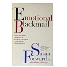 Emotional Blackmail: when the people in your life use fear, obligation and guilt to manipulate you