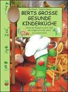 Berts grosse gesunde Kinderküche: Gesunde Rezepte, wie Kinder sie mögen und die leicht zu kochen sind - Backen Wie Zu