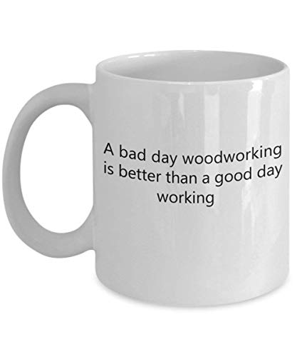 A Bad Day Woodworking is Better Than a Good Day Working 11 oz Coffee Mug - A Cabinet Maker Ceramic Cup Gift for Cabinet Makers - Tea Maker Iced Beste