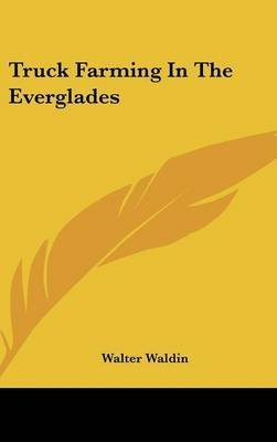 [(Truck Farming in the Everglades)] [By (author) Walter Waldin] published on (September, 2007)