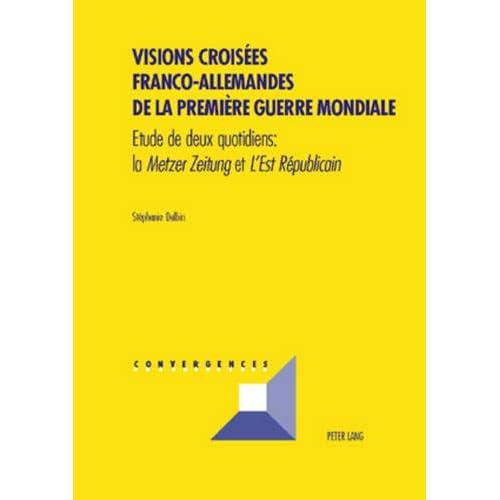 Visions Croisées Franco-Allemandes de la Première Guerre Mondiale: Etude de Deux Quotidiens: La 'metzer Zeitung' Et 'l'est Républicain'