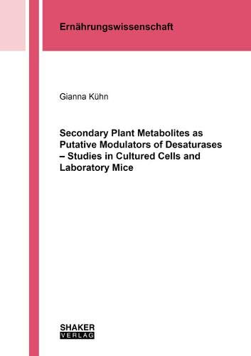 Secondary Plant Metabolites as Putative Modulators of Desaturases - Studies in Cultured Cells and Laboratory Mice (Berichte aus der Ernährungswissenschaft)
