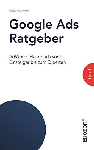 Google Ads Ratgeber / AdWords Handbuch vom Einsteiger bis zum Experten: Google Ads Ratgeber / Google Ads Ratgeber (Band 3): AdWords Handbuch vom Einsteiger bis zum Experten