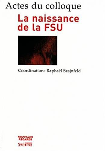 La naissance de la FSU : Actes du colloque des 14 et 15 décembre 2006