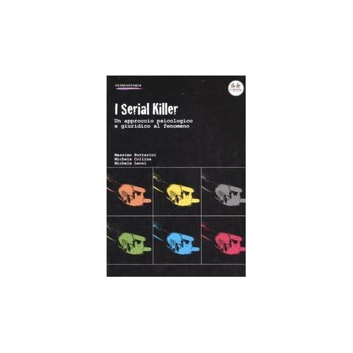 I Serial Killer. Un Approccio Psicologico E Giuridico Al Fenomeno