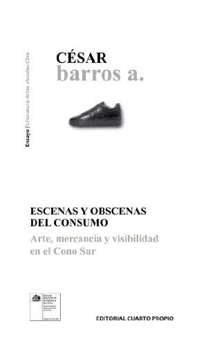 Escenas y obscenas del consumo: Arte, mercancía y visibilidad en el cono sur por César Barros A.