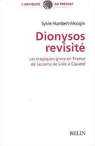 Dionysos revisité : Les tragiques grecs en France de Leconte de Lisle à Claudel