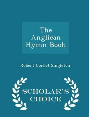 [(The Anglican Hymn Book - Scholar's Choice Edition)] [Author: Robert Corbet Singleton] published on (February, 2015)