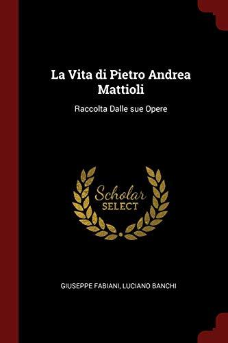 La Vita Di Pietro Andrea Mattioli: Raccolta Dalle Sue Opere