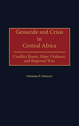 Genocide and Crisis in Central Africa: Conflict Roots, Mass Violence, and Regional War