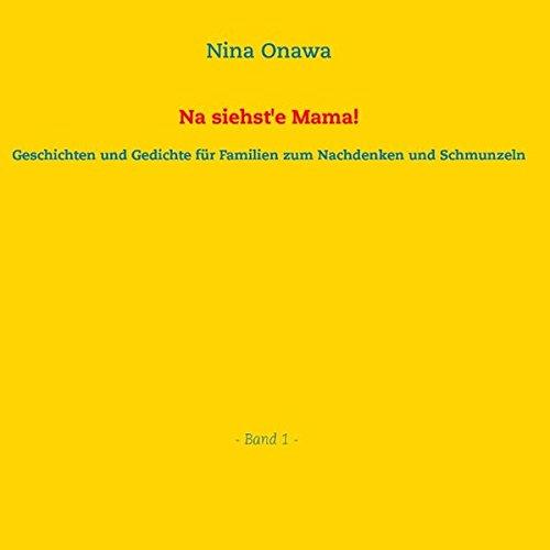 Na siehste Mama!: Geschichten und Gedichte für Familien zum Nachdenken und Schmunzeln Band 1