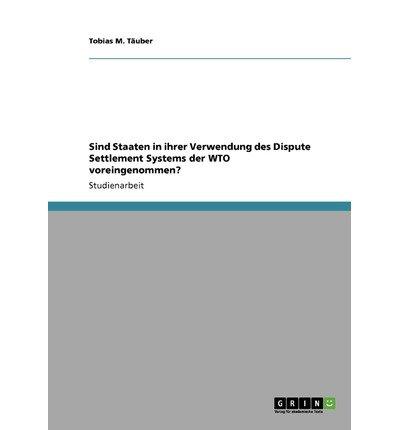 SIND STAATEN IN IHRER VERWENDUNG DES DISPUTE SETTLEMENT SYSTEMS DER WTO VOREINGENOMMEN? (GERMAN) BY T UBER, TOBIAS M (AUTHOR)PAPERBACK