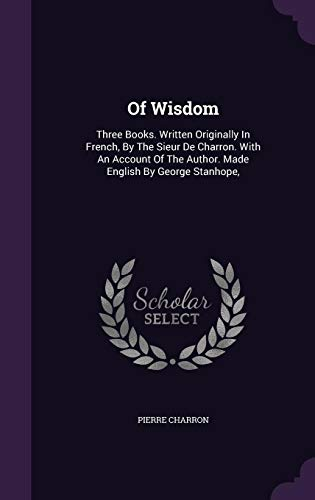 Of Wisdom: Three Books. Written Originally In French, By The Sieur De Charron. With An Account Of The Author. Made English By George Stanhope,