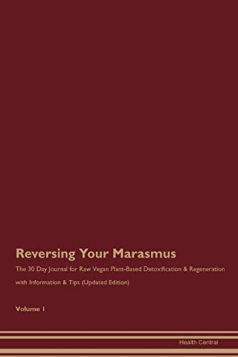 Reversing Your Marasmus: The 30 Day Journal for Raw Vegan Plant-Based Detoxification & Regeneration with Information & Tips (Updated Edition) Volume 1