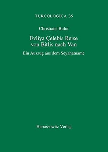 Evliya Çelebis Reise von Bitlis nach Van: Ein Auszug aus dem Seyahatname. Interpretierende Transliteration, kommentierte Übersetzung und sprachwissenschaftliche Bemerkungen (Turcologica, Band 35)