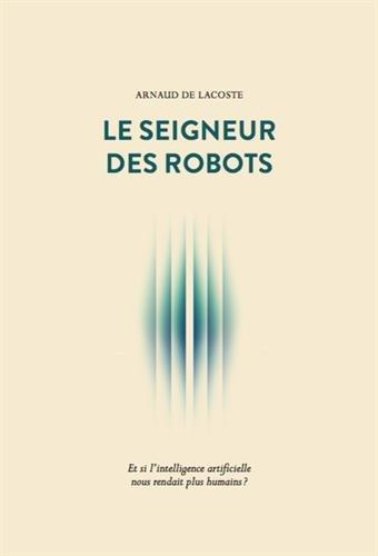 Le Seigneur des robots: Et si l'intelligence artificielle nous rendait plus humains ?