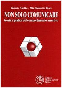 Non solo comunicare. Teoria e pratica del comportamento assertivo