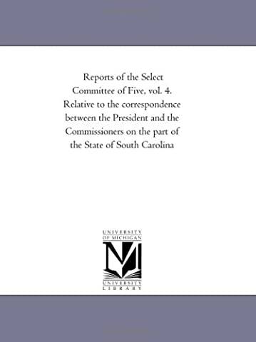 Reports of the Select Committee of Five, vol. 4. Relative to the correspondence between the President and the Commissioners on the part of the State of South Carolina