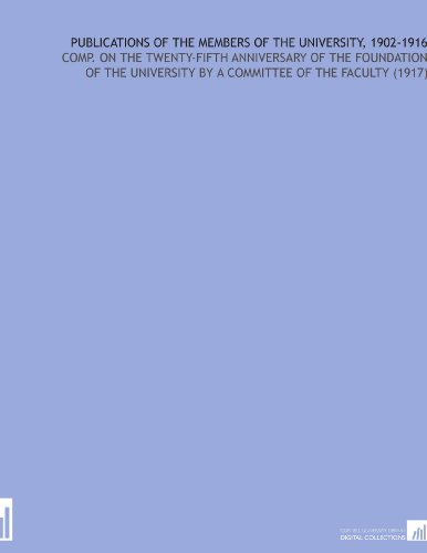 Publications of the Members of the University, 1902-1916: Comp. On the Twenty-Fifth Anniversary of the Foundation of the University By a Committee of the Faculty (1917) por Chicago (Ill.) University. Committee of the faculty