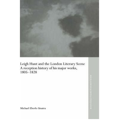 [(Leigh Hunt and the London Literary Scene: A Reception History of His Major Works, 1805-1828)] [Author: Michael Eberle-Sinatra] published on (October, 2005)