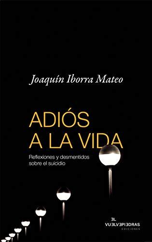 ADIÓS A LA VIDA: Reflexiones y desmentidos sobre el suicidio por Joaquín Iborra Mateo