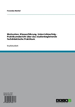 Motivation, Klassenführung, Unterrichtserfolg - Praktikumsbericht über das studienbegleitende fachdidaktische Praktikum de [Reichel, Franziska]